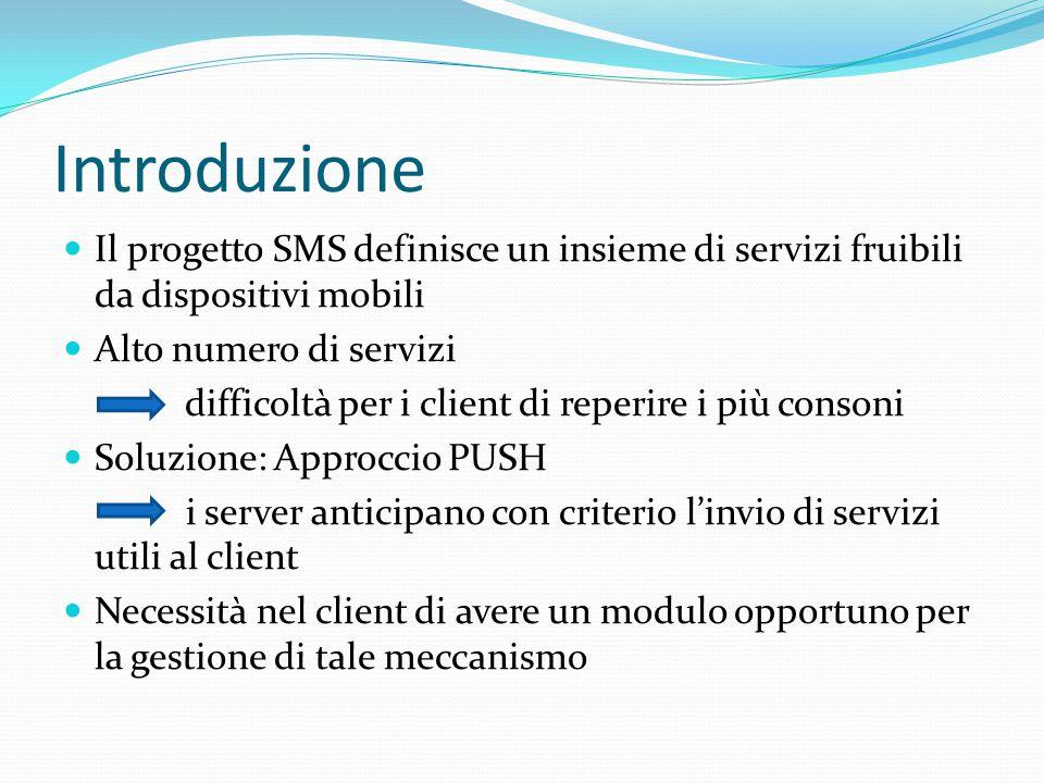 Introduzione Il progetto SMS definisce un insieme di servizi fruibili da dispositivi mobili Alto numero di servizi difficoltà per i client di reperire i più consoni Soluzione: Approccio PUSH i server anticipano con criterio l'invio di servizi utili al client Necessità nel client di avere un modulo opportuno per la gestione di tale meccanismo