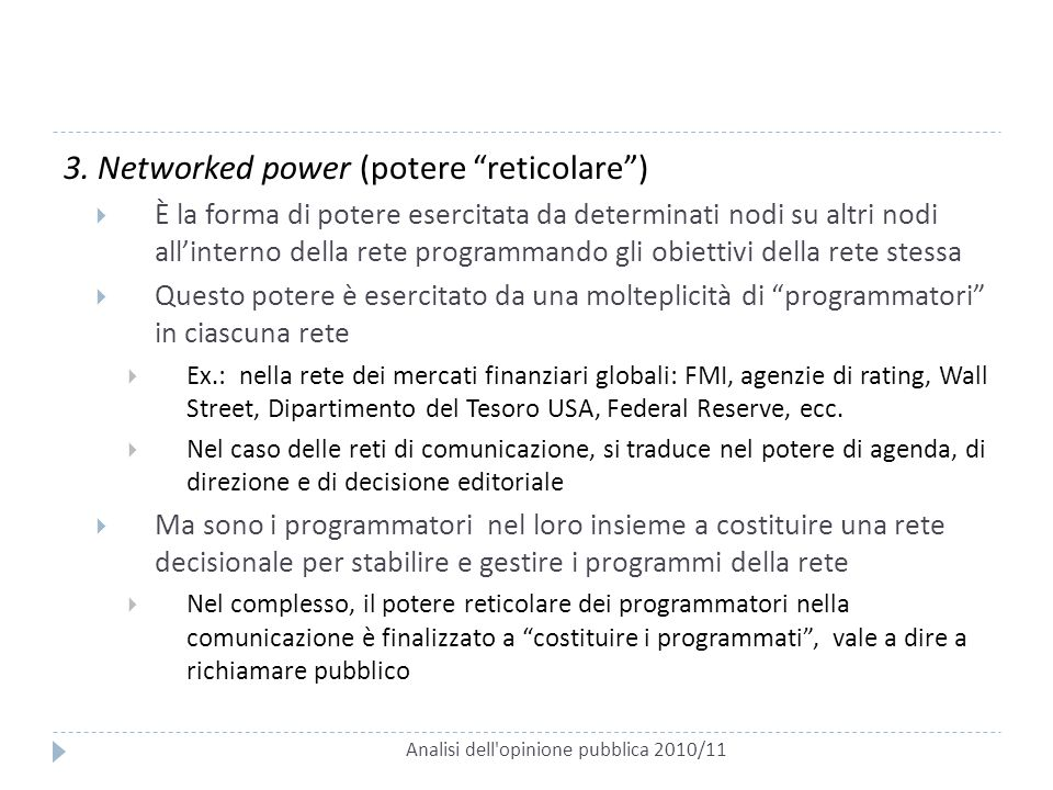 """Analisi dell'opinione pubblica 2010/11 3. Networked power (potere """"reticolare"""")  È la forma di potere esercitata da determinati nodi su altri nodi al"""