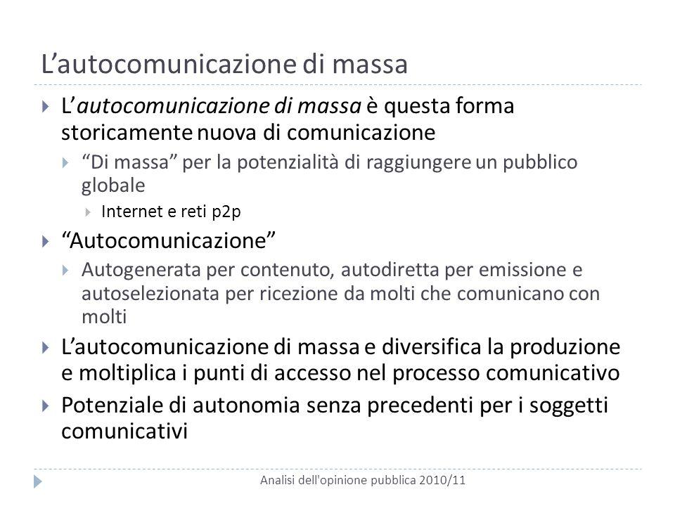 L'autocomunicazione di massa Analisi dell'opinione pubblica 2010/11  L'autocomunicazione di massa è questa forma storicamente nuova di comunicazione