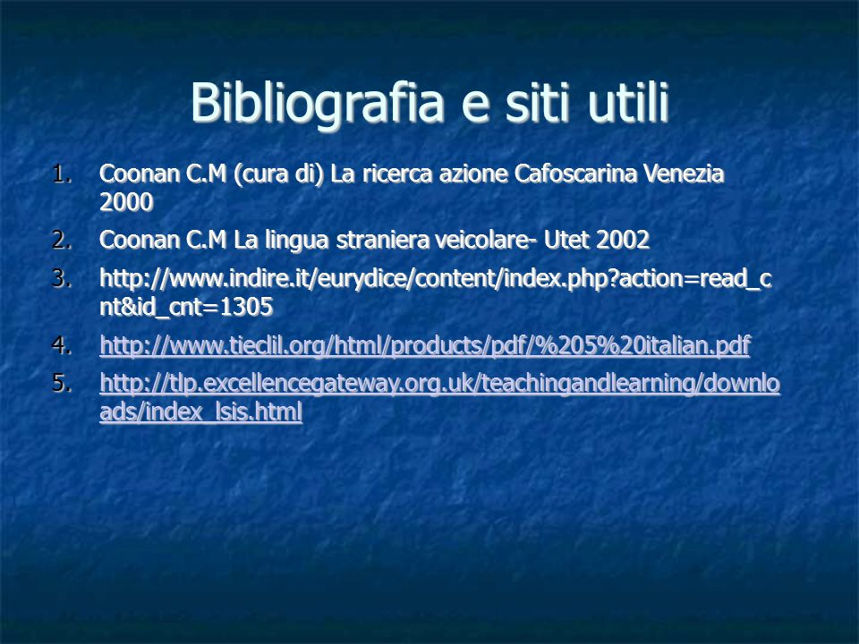 Bibliografia e siti utili 1.Coonan C.M (cura di) La ricerca azione Cafoscarina Venezia 2000 2.Coonan C.M La lingua straniera veicolare- Utet 2002 3.http://www.indire.it/eurydice/content/index.php action=read_c nt&id_cnt=1305 4.http://www.tieclil.org/html/products/pdf/%205%20italian.pdf http://www.tieclil.org/html/products/pdf/%205%20italian.pdf 5.http://tlp.excellencegateway.org.uk/teachingandlearning/downlo ads/index_lsis.html http://tlp.excellencegateway.org.uk/teachingandlearning/downlo ads/index_lsis.htmlhttp://tlp.excellencegateway.org.uk/teachingandlearning/downlo ads/index_lsis.html