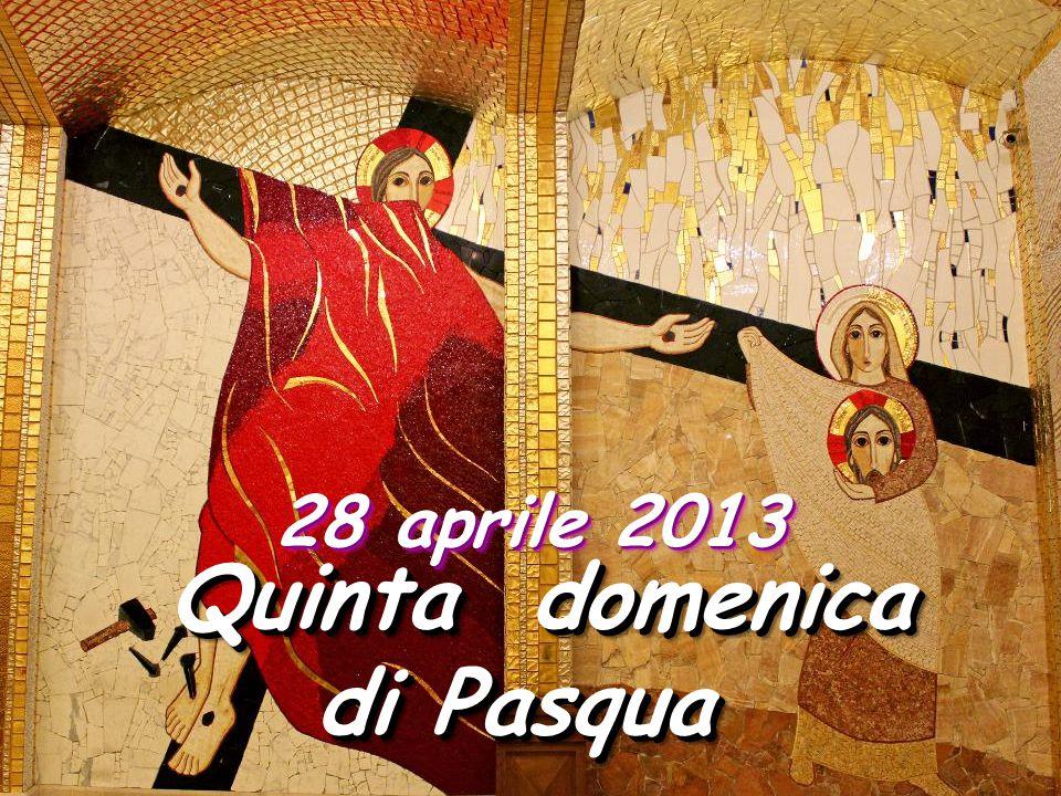 Quinta domenica Quinta domenica di Pasqua Quinta domenica Quinta domenica di Pasqua 28 aprile 2013