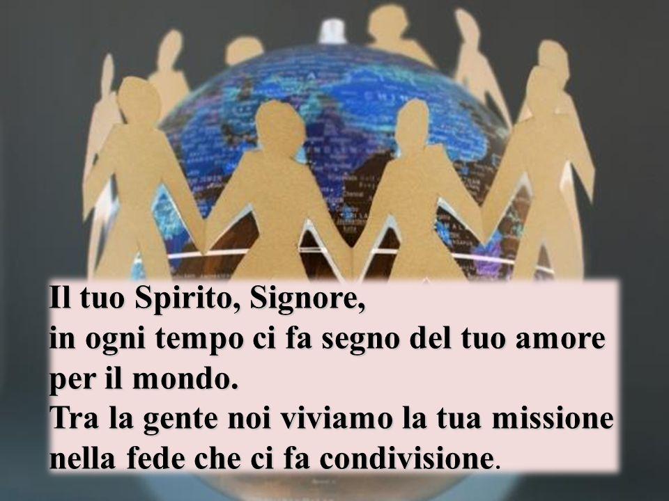 Il tuo Spirito, Signore, in ogni tempo ci fa segno del tuo amore per il mondo. Tra la gente noi viviamo la tua missione nella fede che ci fa condivisi