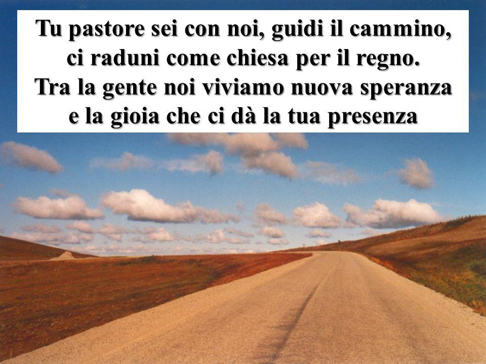 Tu pastore sei con noi, guidi il cammino, ci raduni come chiesa per il regno. Tra la gente noi viviamo nuova speranza e la gioia che ci dà la tua pres