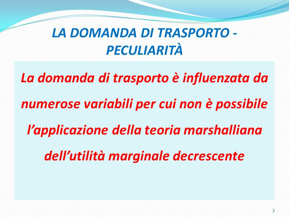 LA DOMANDA DI TRASPORTO - PECULIARITÀ La domanda di trasporto è influenzata da numerose variabili per cui non è possibile l'applicazione della teoria