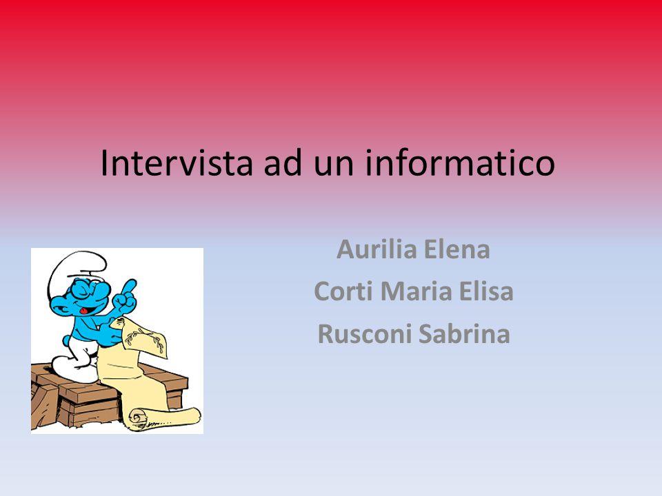 Intervista ad un informatico Aurilia Elena Corti Maria Elisa Rusconi Sabrina