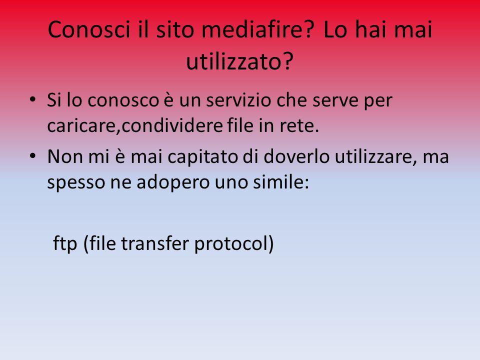 Conosci il sito mediafire? Lo hai mai utilizzato? Si lo conosco è un servizio che serve per caricare,condividere file in rete. Non mi è mai capitato d
