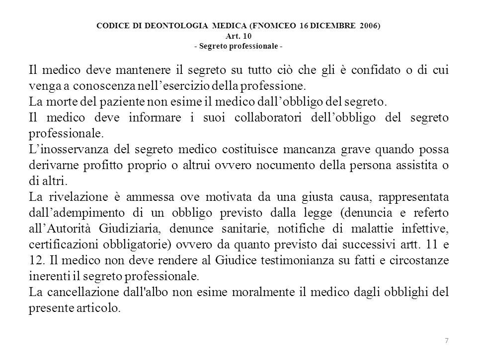 CODICE DI DEONTOLOGIA MEDICA (FNOMCEO 16 DICEMBRE 2006) Art. 10 - Segreto professionale - Il medico deve mantenere il segreto su tutto ciò che gli è c