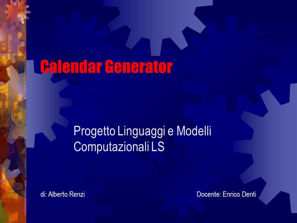 Calendar Generator Progetto Linguaggi e Modelli Computazionali LS Docente: Enrico Dentidi: Alberto Renzi