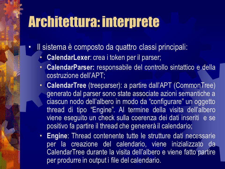Architettura: interprete Il sistema è composto da quattro classi principali: CalendarLexer : crea i token per il parser; CalendarParser: responsabile del controllo sintattico e della costruzione dell'APT; CalendarTree (treeparser): a partire dall'APT (CommonTree) generato dal parser sono state associate azioni semantiche a ciascun nodo dell'albero in modo da configurare un oggetto thread di tipo Engine .