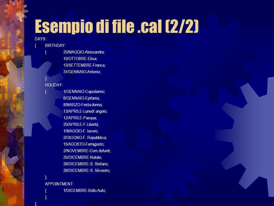 Esempio di file.cal (2/2) DAYS : {BIRTHDAY: { 25/MAGGIO-Alessandra; 15/OTTOBRE-Elisa; 13/SETTEMBRE-Franca; 31/GENNAIO-Antonio; }; HOLIDAY: { 1/GENNAIO-Capodanno; 6/GENNAIO-Epifania; 8/MARZO-Festa donna; 13/APRILE-Lunedì angelo; 12/APRILE-Pasqua; 25/APRILE-F.Libertà; 1/MAGGIO-F.