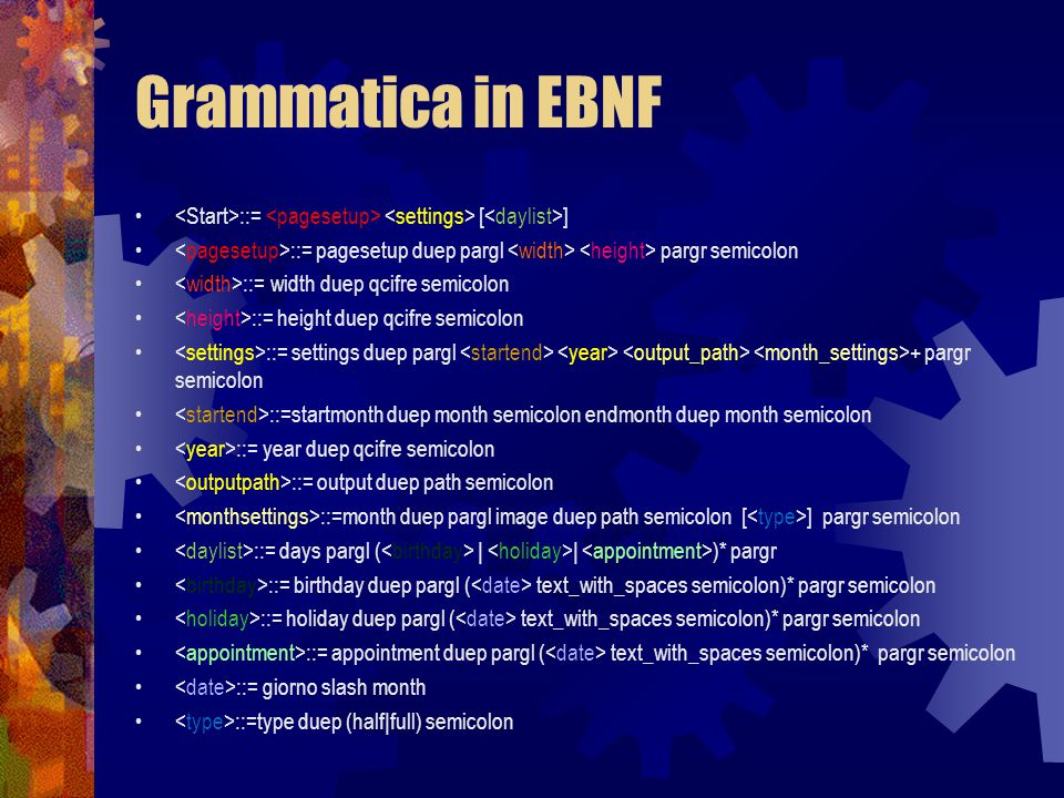 Grammatica in EBNF ::= [ ] ::= pagesetup duep pargl pargr semicolon ::= width duep qcifre semicolon ::= height duep qcifre semicolon ::= settings duep pargl + pargr semicolon ::=startmonth duep month semicolon endmonth duep month semicolon ::= year duep qcifre semicolon ::= output duep path semicolon ::=month duep pargl image duep path semicolon [ ] pargr semicolon ::= days pargl ( | | )* pargr ::= birthday duep pargl ( text_with_spaces semicolon)* pargr semicolon ::= holiday duep pargl ( text_with_spaces semicolon)* pargr semicolon ::= appointment duep pargl ( text_with_spaces semicolon)* pargr semicolon ::= giorno slash month ::=type duep (half|full) semicolon