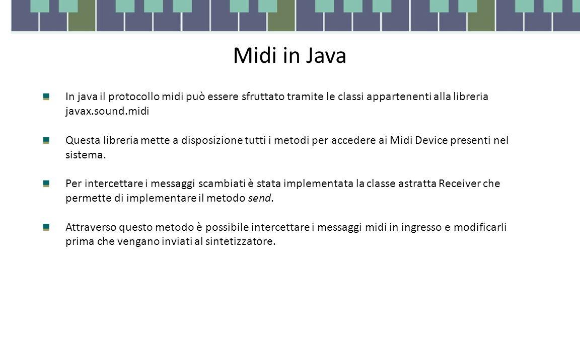 Midi in Java In java il protocollo midi può essere sfruttato tramite le classi appartenenti alla libreria javax.sound.midi Questa libreria mette a disposizione tutti i metodi per accedere ai Midi Device presenti nel sistema.