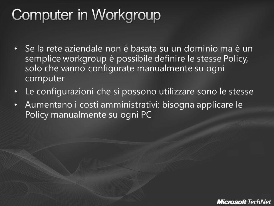 Se la rete aziendale non è basata su un dominio ma è un semplice workgroup è possibile definire le stesse Policy, solo che vanno configurate manualmente su ogni computer Le configurazioni che si possono utilizzare sono le stesse Aumentano i costi amministrativi: bisogna applicare le Policy manualmente su ogni PC