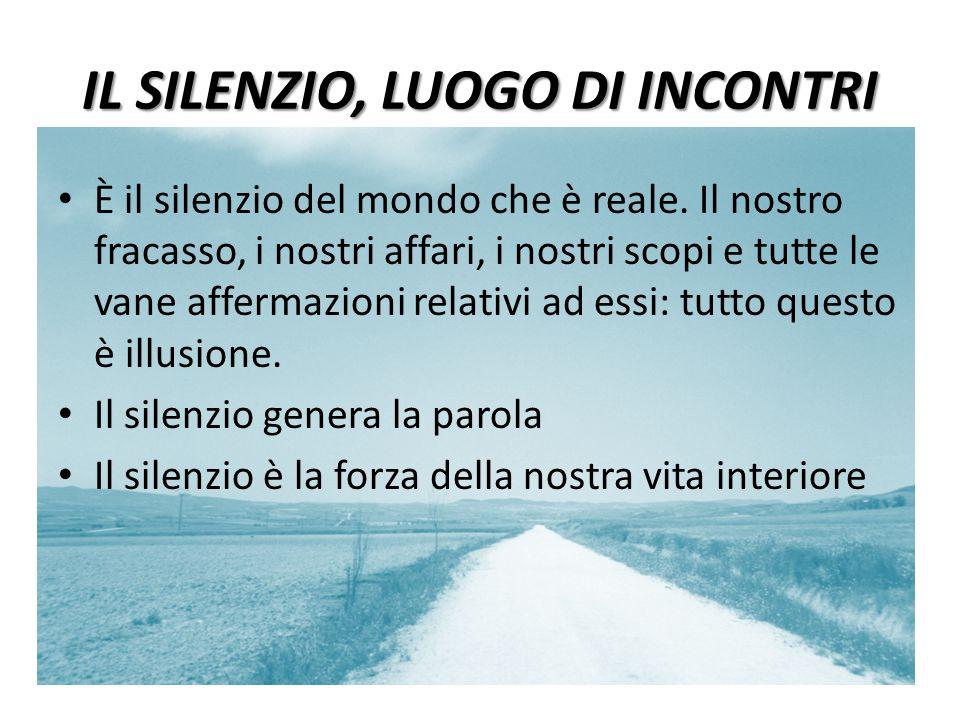 IL SILENZIO, LUOGO DI INCONTRI È il silenzio del mondo che è reale. Il nostro fracasso, i nostri affari, i nostri scopi e tutte le vane affermazioni r