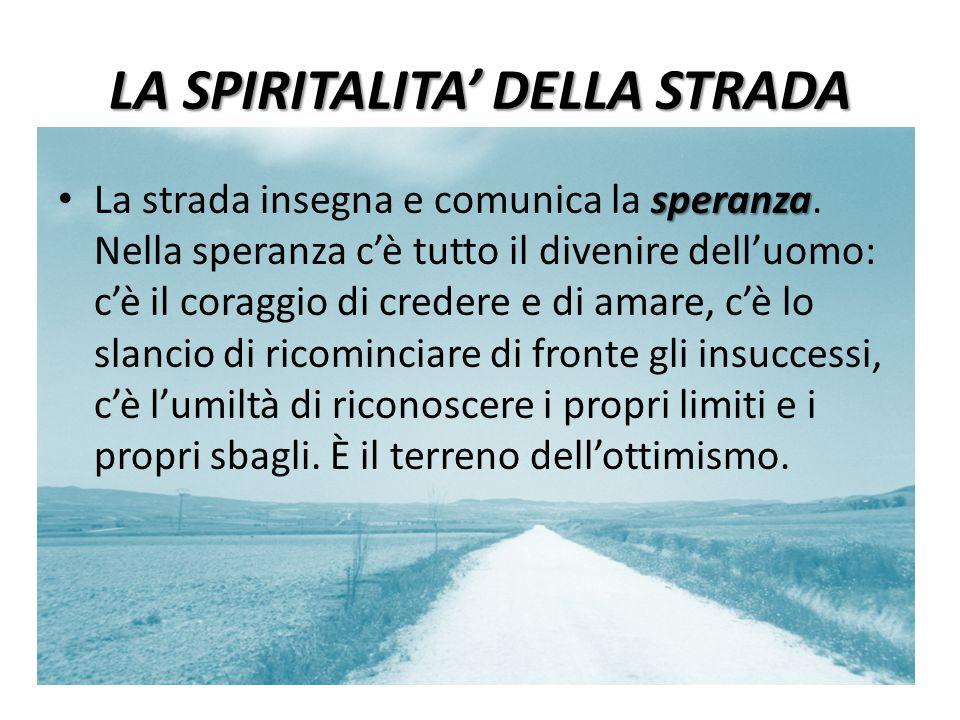 LA SPIRITALITA' DELLA STRADA speranza La strada insegna e comunica la speranza. Nella speranza c'è tutto il divenire dell'uomo: c'è il coraggio di cre