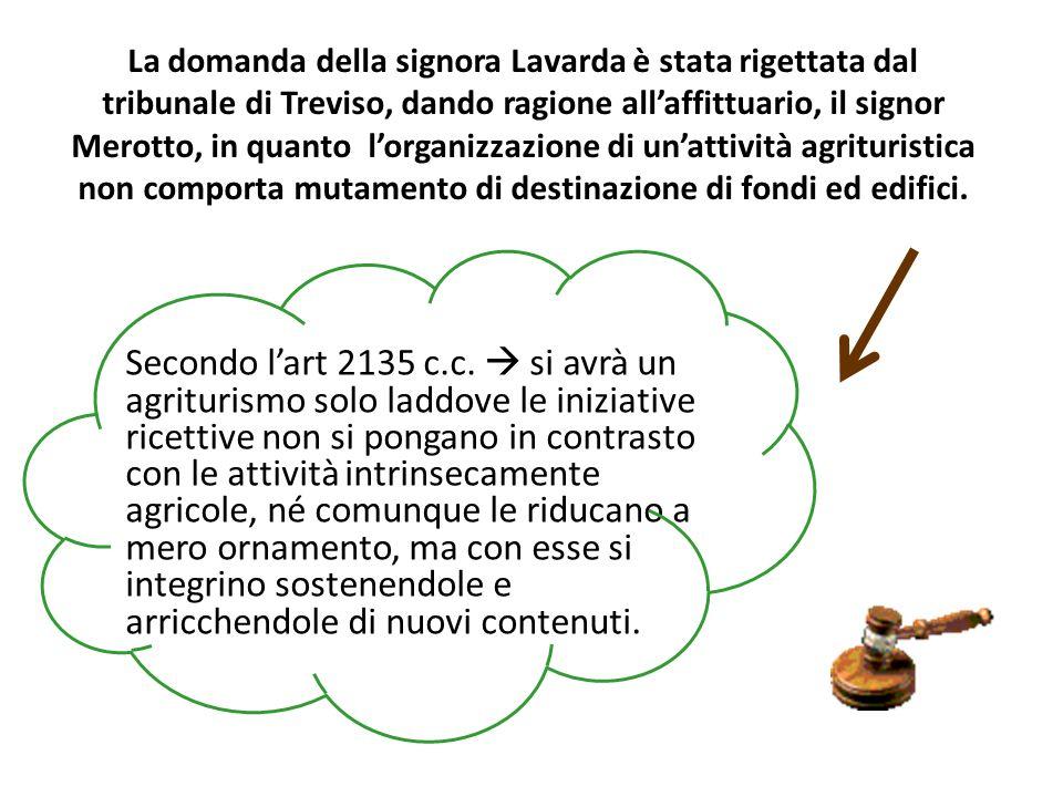 La domanda della signora Lavarda è stata rigettata dal tribunale di Treviso, dando ragione all'affittuario, il signor Merotto, in quanto l'organizzazione di un'attività agrituristica non comporta mutamento di destinazione di fondi ed edifici.