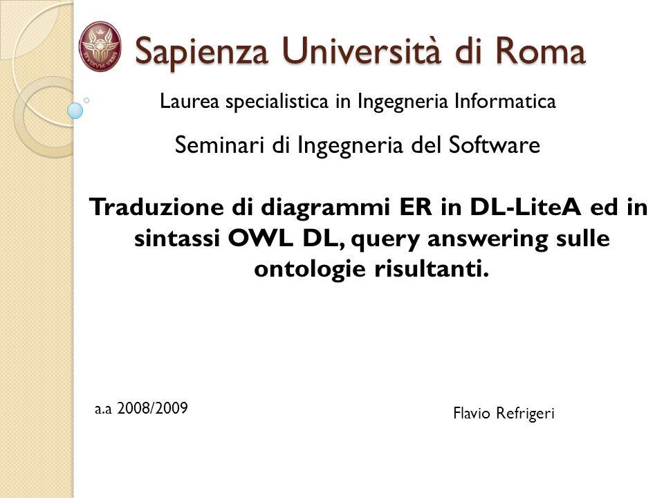 Sapienza Università di Roma Sapienza Università di Roma Laurea specialistica in Ingegneria Informatica Seminari di Ingegneria del Software Traduzione di diagrammi ER in DL-LiteA ed in sintassi OWL DL, query answering sulle ontologie risultanti.