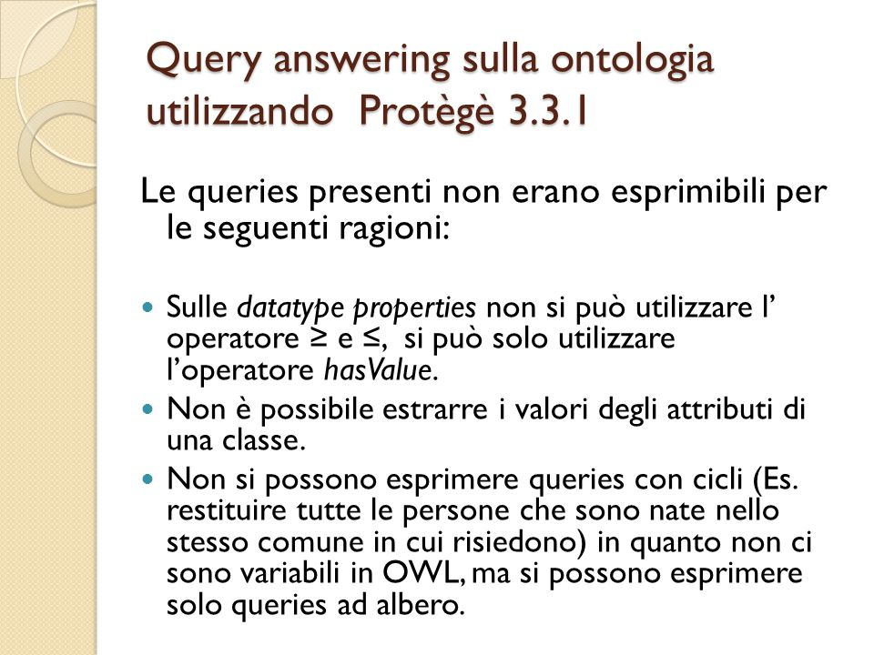 Query answering sulla ontologia utilizzando Protègè 3.3.1 Le queries presenti non erano esprimibili per le seguenti ragioni: Sulle datatype properties non si può utilizzare l' operatore ≥ e ≤, si può solo utilizzare l'operatore hasValue.