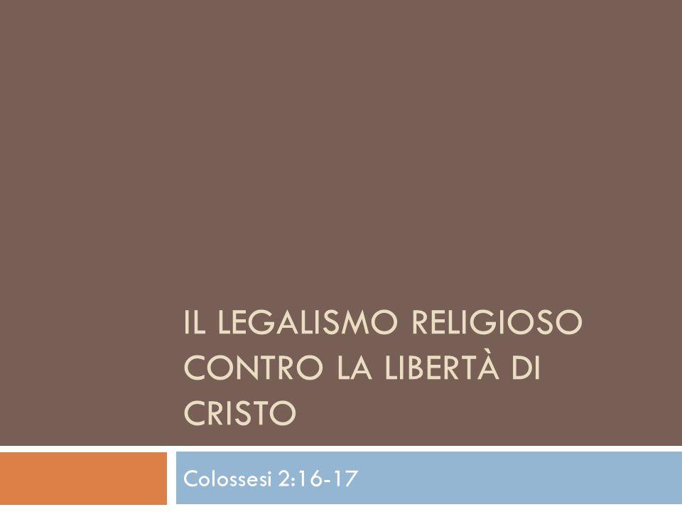 IL LEGALISMO RELIGIOSO CONTRO LA LIBERTÀ DI CRISTO Colossesi 2:16-17