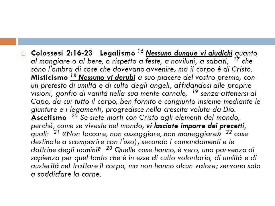  Colossesi 2:16-23 Legalismo 16 Nessuno dunque vi giudichi quanto al mangiare o al bere, o rispetto a feste, a noviluni, a sabati, 17 che sono l'ombr