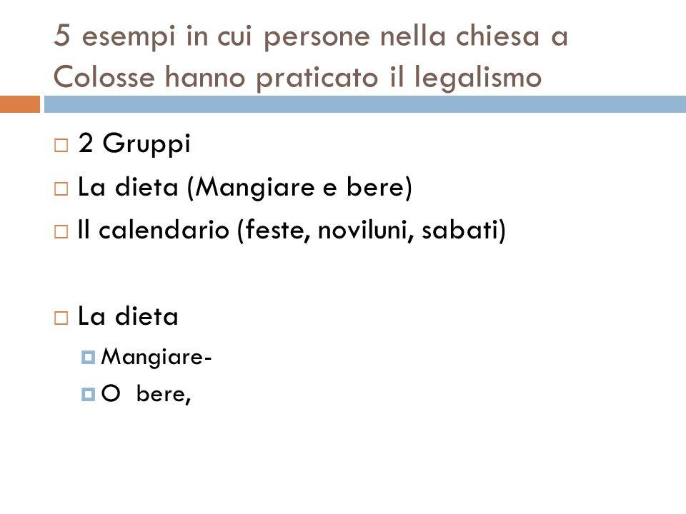 5 esempi in cui persone nella chiesa a Colosse hanno praticato il legalismo  2 Gruppi  La dieta (Mangiare e bere)  Il calendario (feste, noviluni,