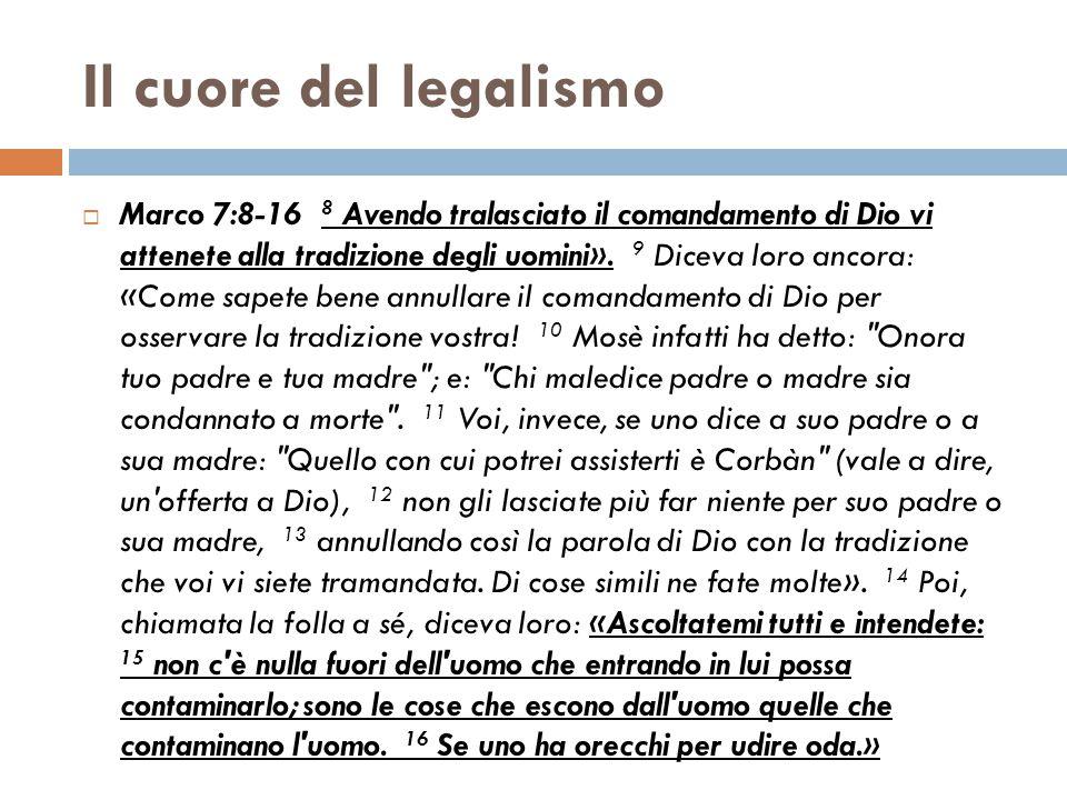 Il cuore del legalismo  Marco 7:8-16 8 Avendo tralasciato il comandamento di Dio vi attenete alla tradizione degli uomini». 9 Diceva loro ancora: «Co