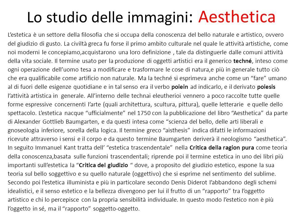 Lo studio delle immagini : Aesthetica L'estetica è un settore della filosofia che si occupa della conoscenza del bello naturale e artistico, ovvero del giudizio di gusto.