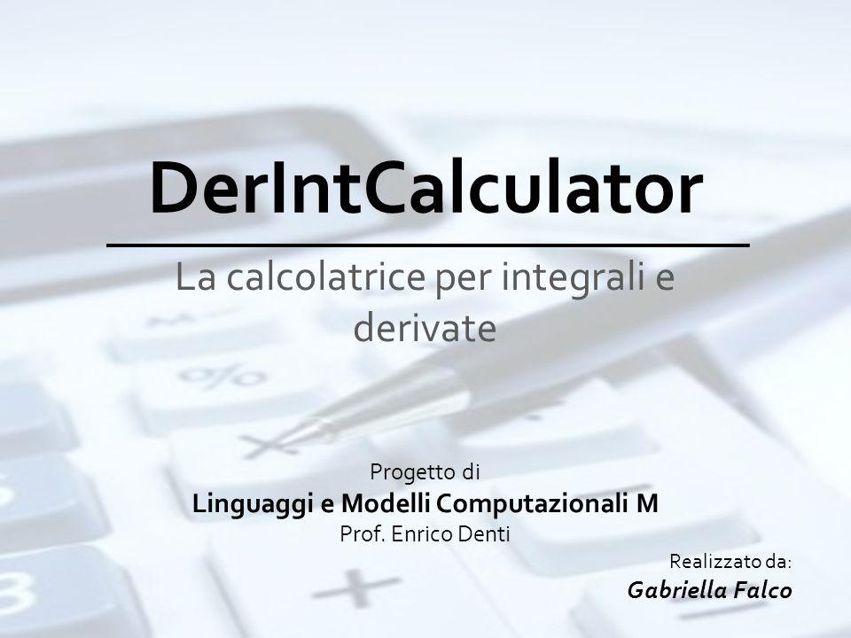 DerIntCalculator La calcolatrice per integrali e derivate Progetto di Linguaggi e Modelli Computazionali M Prof. Enrico Denti Realizzato da: Gabriella