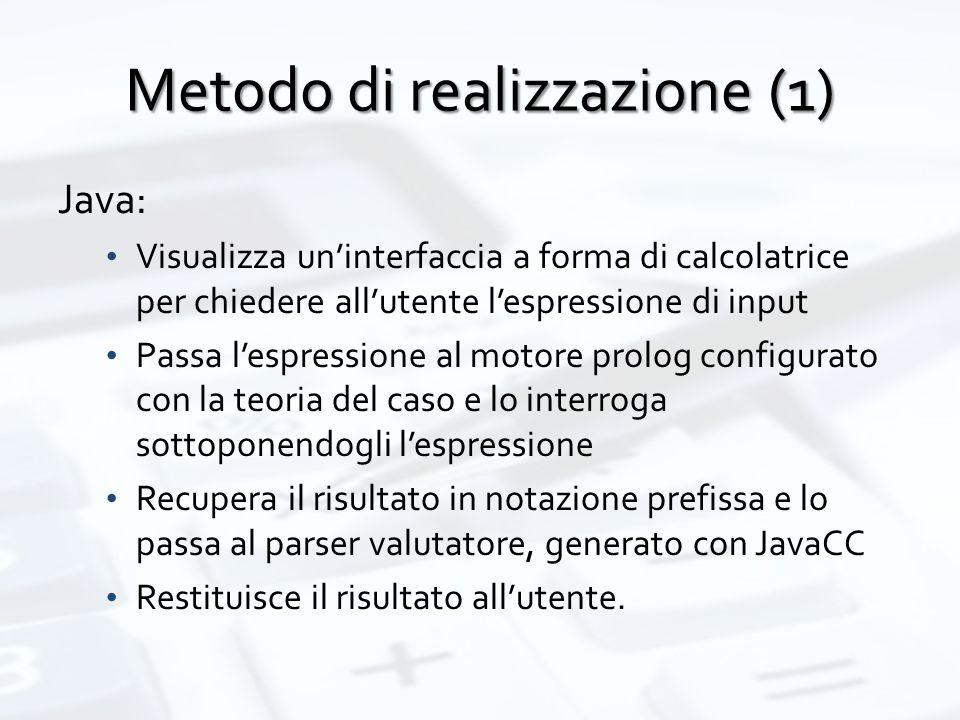 Metodo di realizzazione (1) Java: Visualizza un'interfaccia a forma di calcolatrice per chiedere all'utente l'espressione di input Passa l'espressione al motore prolog configurato con la teoria del caso e lo interroga sottoponendogli l'espressione Recupera il risultato in notazione prefissa e lo passa al parser valutatore, generato con JavaCC Restituisce il risultato all'utente.