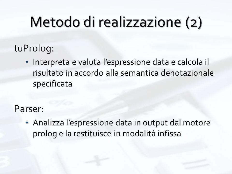 Metodo di realizzazione (2) tuProlog: Interpreta e valuta l'espressione data e calcola il risultato in accordo alla semantica denotazionale specificata Parser: Analizza l'espressione data in output dal motore prolog e la restituisce in modalità infissa