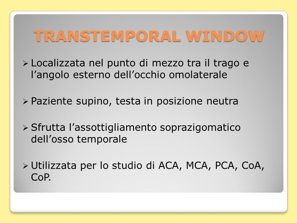 TRANSTEMPORAL WINDOW  Localizzata nel punto di mezzo tra il trago e l'angolo esterno dell'occhio omolaterale  Paziente supino, testa in posizione neutra  Sfrutta l'assottigliamento soprazigomatico dell'osso temporale  Utilizzata per lo studio di ACA, MCA, PCA, CoA, CoP.