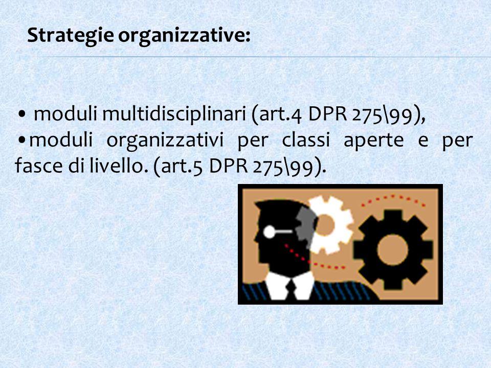 Strategie organizzative: moduli multidisciplinari (art.4 DPR 275\99), moduli organizzativi per classi aperte e per fasce di livello.