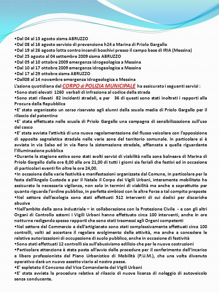 Dal 04 al 13 agosto sisma ABRUZZO Dal 08 al 16 agosto servizio di prevenzione h24 a Marina di Priolo Gargallo Dal 19 al 26 agosto lotta contro incendi boschivi presso il campo base di IRIA (Messina) Dal 25 agosto al 04 settembre 2009 sisma ABRUZZO Dal 05 al 10 ottobre 2009 emergenza idrogeologica a Messina Dal 10 al 17 ottobre 2009 emergenza idrogeologica a Messina Dal 17 al 29 ottobre sisma ABRUZZO Dall08 al 14 novembre emergenza idrogeologica a Messina L'azione quotidiana del CORPO di POLIZIA MUNICIPALE ha assicurato i seguenti servizi : Sono stati elevati 1260 verbali di infrazione al codice della strada Sono stati rilevati 82 incidenti stradali, e per 36 di questi sono stati inoltrati i rapporti alla Procura della Repubblica E' stato organizzato un corso riservato agli alunni della scuola media di Priolo Gargallo per il rilascio del patentino E' stata effettuata nelle scuole di Priolo Gargallo una campagna di sensibilizzazione sull'uso del casco E' stata avviata l'attività di una nuova regolamentazione del flusso veicolare con l'apposizione di apposita segnaletica stradale nelle varie zone del territorio comunale.