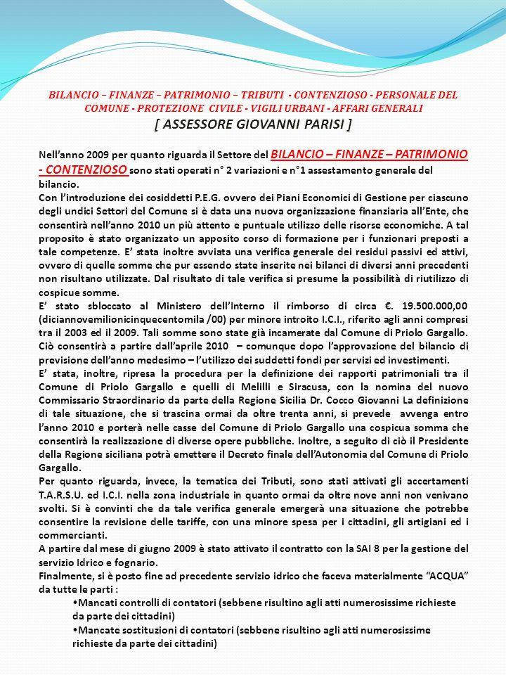 BILANCIO – FINANZE – PATRIMONIO – TRIBUTI - CONTENZIOSO - PERSONALE DEL COMUNE - PROTEZIONE CIVILE - VIGILI URBANI - AFFARI GENERALI [ ASSESSORE GIOVANNI PARISI ] Nell'anno 2009 per quanto riguarda il Settore del BILANCIO – FINANZE – PATRIMONIO - CONTENZIOSO sono stati operati n° 2 variazioni e n°1 assestamento generale del bilancio.
