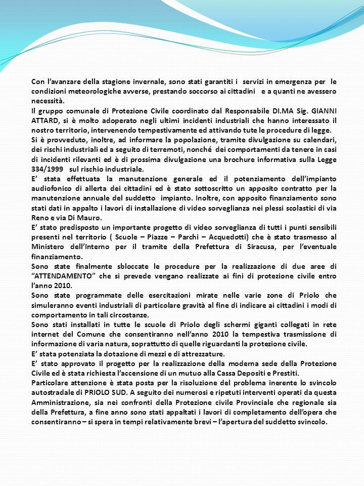 Per quanto attiene i controlli nella zona industriale, relativamente al rispetto delle Ordinanze Sindacali in tema di inquinamento, sono stati effettuati come Protezione Civile complessivamente 54 controlli, così distinti : ISAB impianti Sud 6 ISAB impianti Nord19 POLIMERI EUROPA5ISAB ENERGY3 IAS3ERG NU.CE.6 SYNDIAL1SI.TE.CO.1 ESSO1CAMPIONAMENTI ARIA 9 Sono stati, inoltre, operati 345 interventi a salvaguardia dell'incolumità dei cittadini, così distinti : ALLAGAMENTI3 ASSISTENZA AUTOMOBILISTI IN DIFFICOLTA' 13 ASSISTENZA FORZE DI POLIZIA ED ENTI58 ASSISTENZA VARIA ALLA POPOLAZIONE10 EMERGENZE9 ESERCITAZIONI2 INCENDI ED ASSISTENZA AI VV.F.94 INCOLUMITA' PUBBLICA19 INQUINAMENTO2 MANIFESTAZIONI ORGANIZZATE DAL COMUNE 14 PERICOLO VIABILITA'28 PREVENZIONE34 RAPPRESENTANZA32 RECUPERO ANIMALI3 RICERCA PERSONE1 SERVIZIO NAUTICO DI PREVENZIONE19 SERVIZIO A PERSONE COLTE DA MALORE45 Infine, la Protezione civile di Priolo Gargallo – durante l'anno 2009 è intervenuta in occasione delle seguenti specifiche emergenze, esercitazioni e manifestazioni : 16 febbraio 2009 esercitazione evacuazione plessi scolastici di Priolo Gargallo Dal 06 al 14 aprile 2009 sisma ABRUZZO Dal 05 al 14 maggio 2009 sisma ABRUZZO Dal 31 maggio al 04 giugno 2009 il DI.MA.