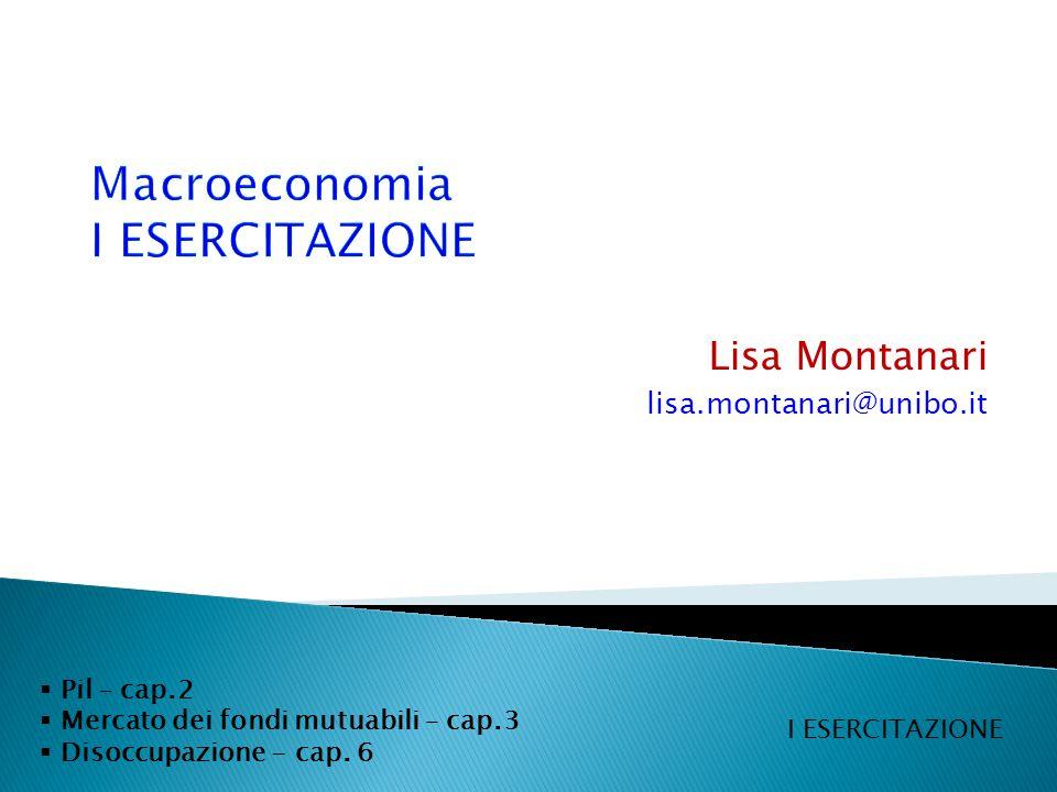 Lisa Montanari lisa.montanari@unibo.it  Pil – cap.2  Mercato dei fondi mutuabili – cap.3  Disoccupazione - cap.
