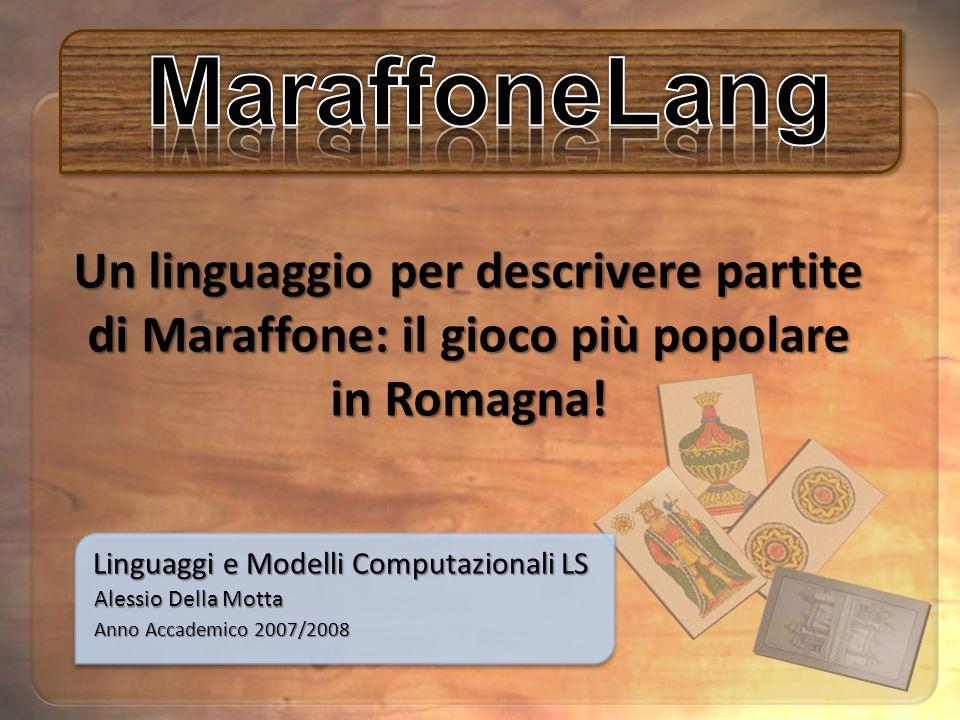 Linguaggi e Modelli Computazionali LS Anno Accademico 2007/2008 Alessio Della Motta Un linguaggio per descrivere partite di Maraffone: il gioco più popolare in Romagna!