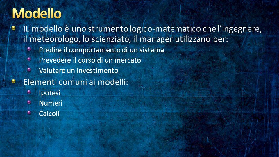 IL modello è uno strumento logico-matematico che l'ingegnere, il meteorologo, lo scienziato, il manager utilizzano per: Predire il comportamento di un