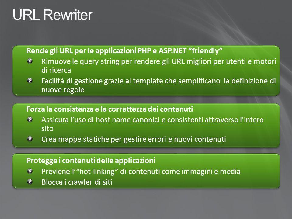URL Rewriter Rende gli URL per le applicazioni PHP e ASP.NET friendly Rimuove le query string per rendere gli URL migliori per utenti e motori di ricerca Facilità di gestione grazie ai template che semplificano la definizione di nuove regole Forza la consistenza e la correttezza dei contenuti Assicura l'uso di host name canonici e consistenti attraverso l'intero sito Crea mappe statiche per gestire errori e nuovi contenuti Protegge i contenuti delle applicazioni Previene l' hot-linking di contenuti come immagini e media Blocca i crawler di siti