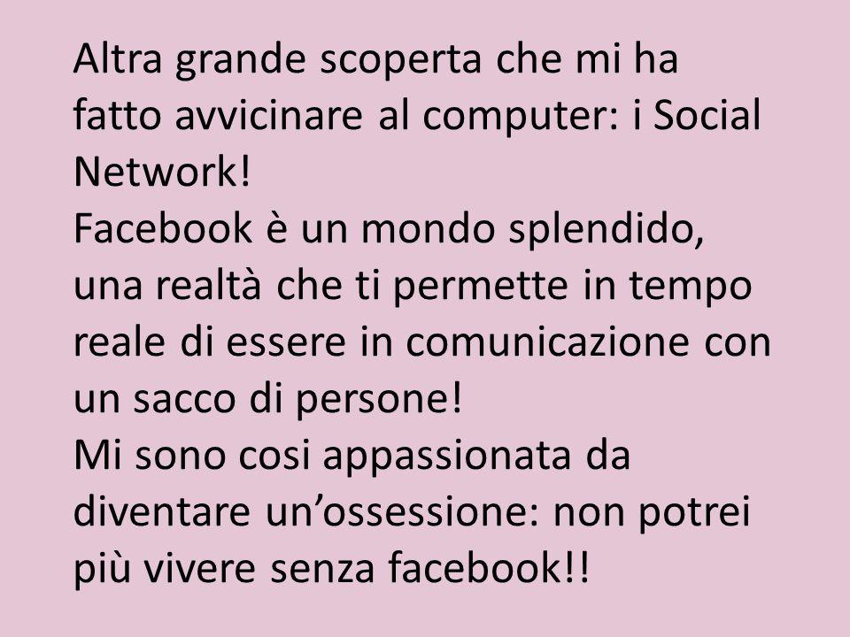 Altra grande scoperta che mi ha fatto avvicinare al computer: i Social Network! Facebook è un mondo splendido, una realtà che ti permette in tempo rea
