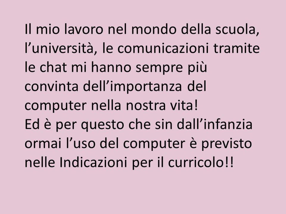 Il mio lavoro nel mondo della scuola, l'università, le comunicazioni tramite le chat mi hanno sempre più convinta dell'importanza del computer nella nostra vita.