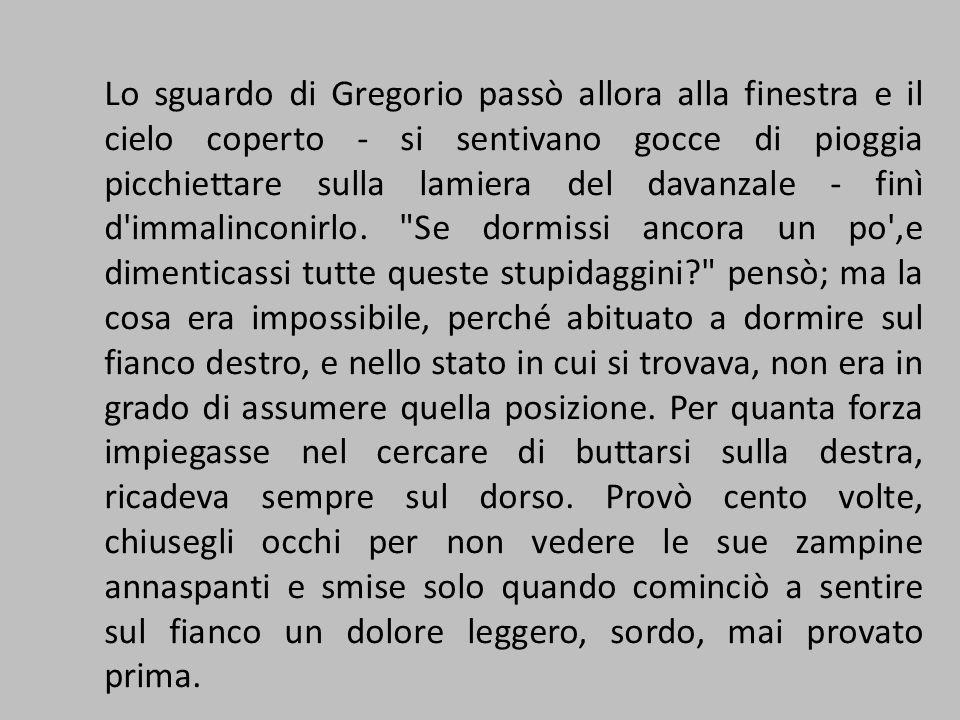 Lo sguardo di Gregorio passò allora alla finestra e il cielo coperto - si sentivano gocce di pioggia picchiettare sulla lamiera del davanzale - finì d