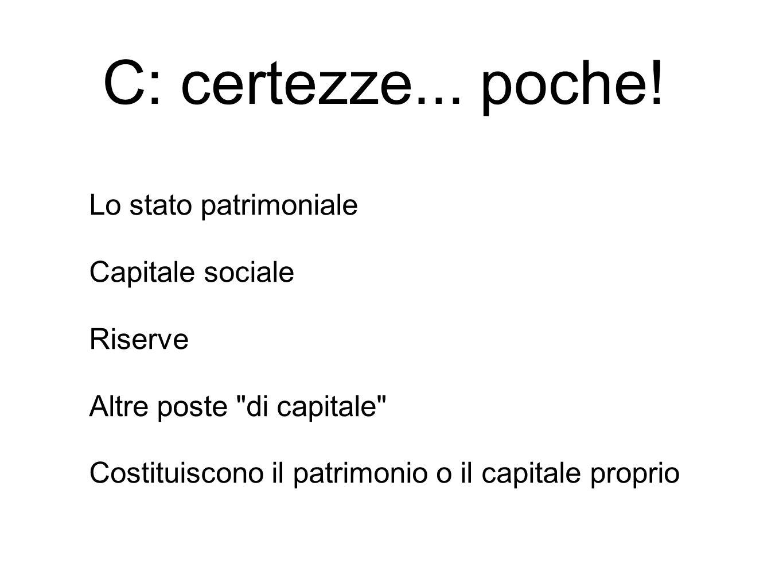 Lo stato patrimoniale Capitale sociale Riserve Altre poste di capitale Costituiscono il patrimonio o il capitale proprio C: certezze...