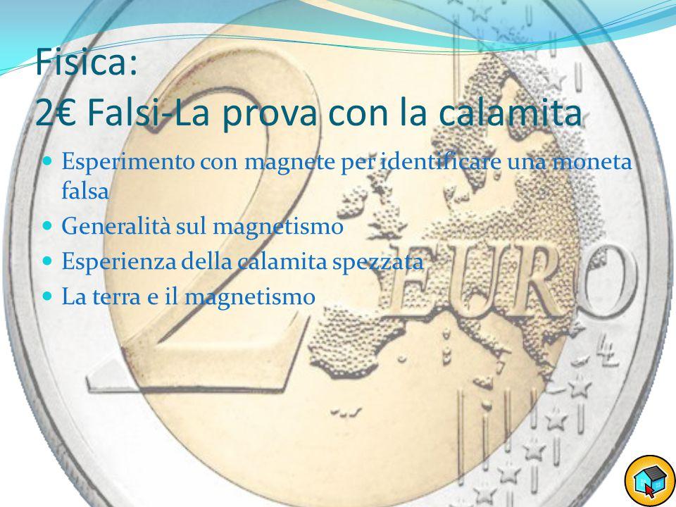 Fisica: 2€ Falsi-La prova con la calamita Esperimento con magnete per identificare una moneta falsa Generalità sul magnetismo Esperienza della calamita spezzata La terra e il magnetismo