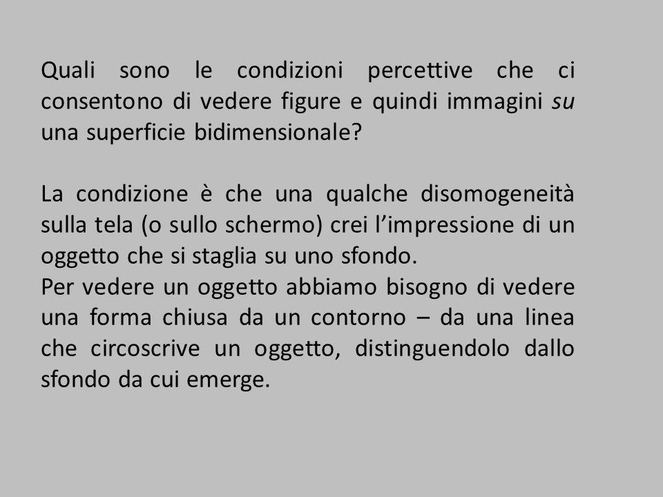 Quali sono le condizioni percettive che ci consentono di vedere figure e quindi immagini su una superficie bidimensionale? La condizione è che una qua