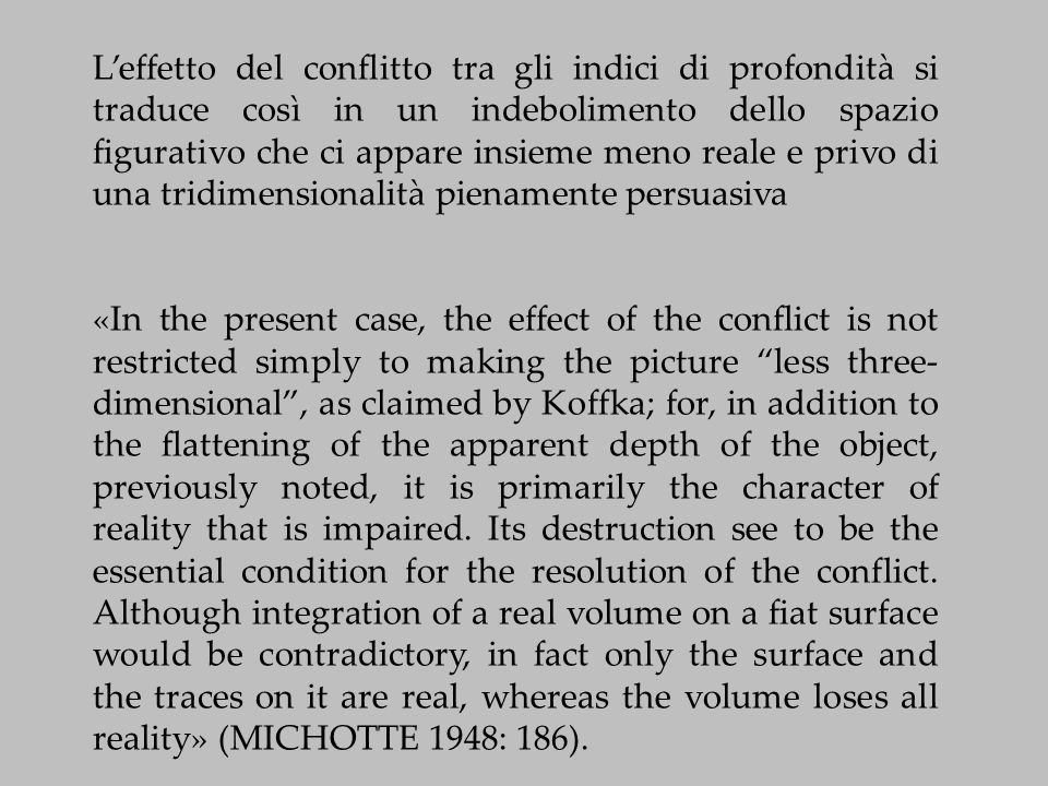 L'effetto del conflitto tra gli indici di profondità si traduce così in un indebolimento dello spazio figurativo che ci appare insieme meno reale e privo di una tridimensionalità pienamente persuasiva «In the present case, the effect of the conflict is not restricted simply to making the picture less three- dimensional , as claimed by Koffka; for, in addition to the flattening of the apparent depth of the object, previously noted, it is primarily the character of reality that is impaired.