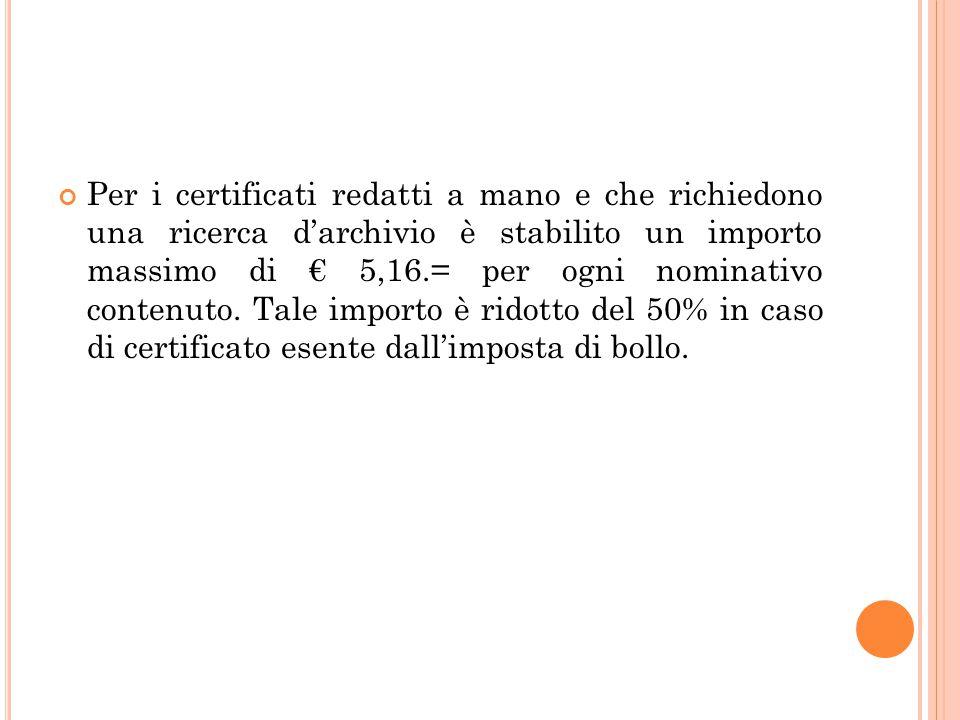 Per i certificati redatti a mano e che richiedono una ricerca d'archivio è stabilito un importo massimo di € 5,16.= per ogni nominativo contenuto. Tal