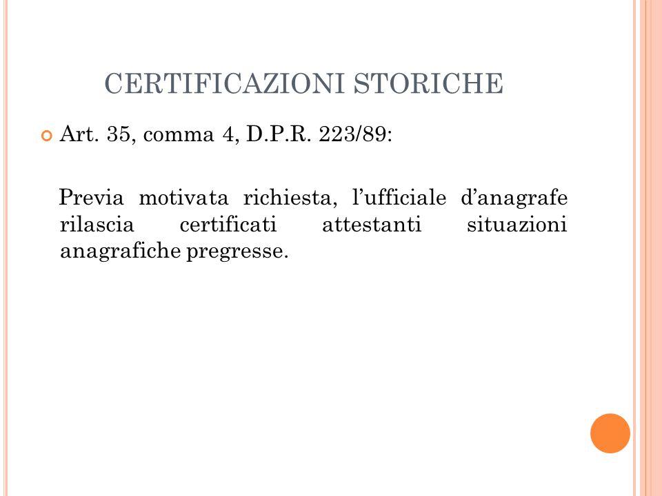 CERTIFICAZIONI STORICHE Art. 35, comma 4, D.P.R. 223/89: Previa motivata richiesta, l'ufficiale d'anagrafe rilascia certificati attestanti situazioni