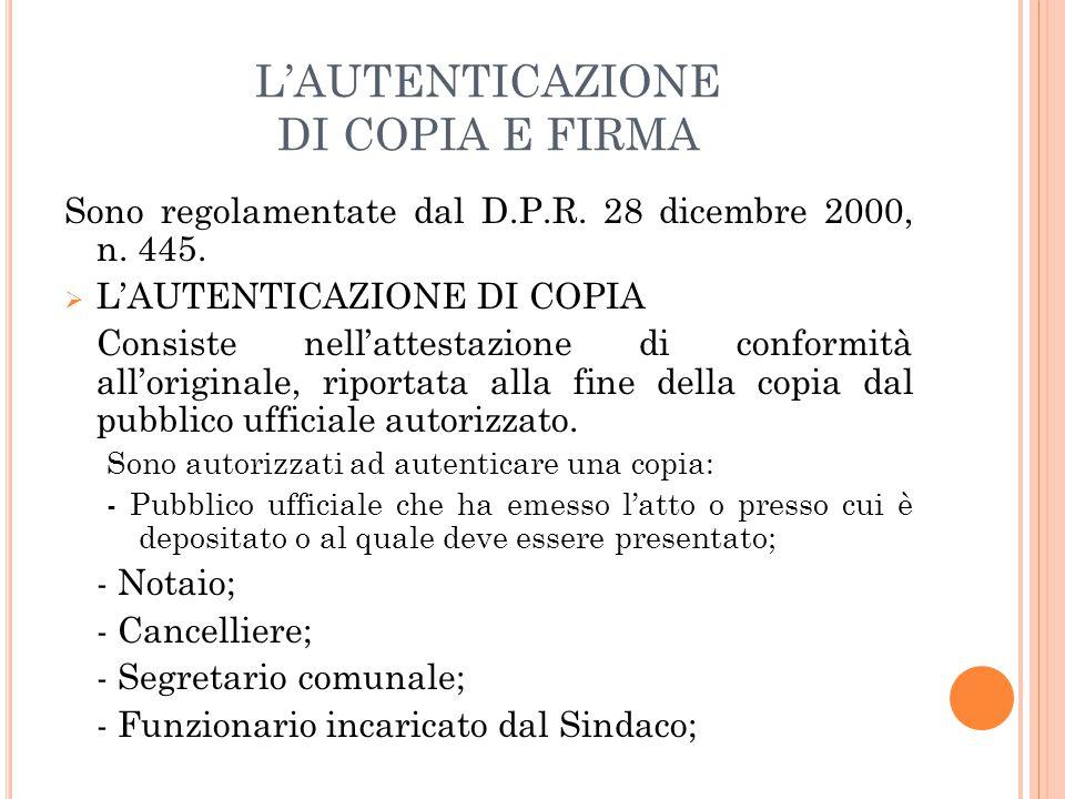 L'AUTENTICAZIONE DI COPIA E FIRMA Sono regolamentate dal D.P.R. 28 dicembre 2000, n. 445.  L'AUTENTICAZIONE DI COPIA Consiste nell'attestazione di co