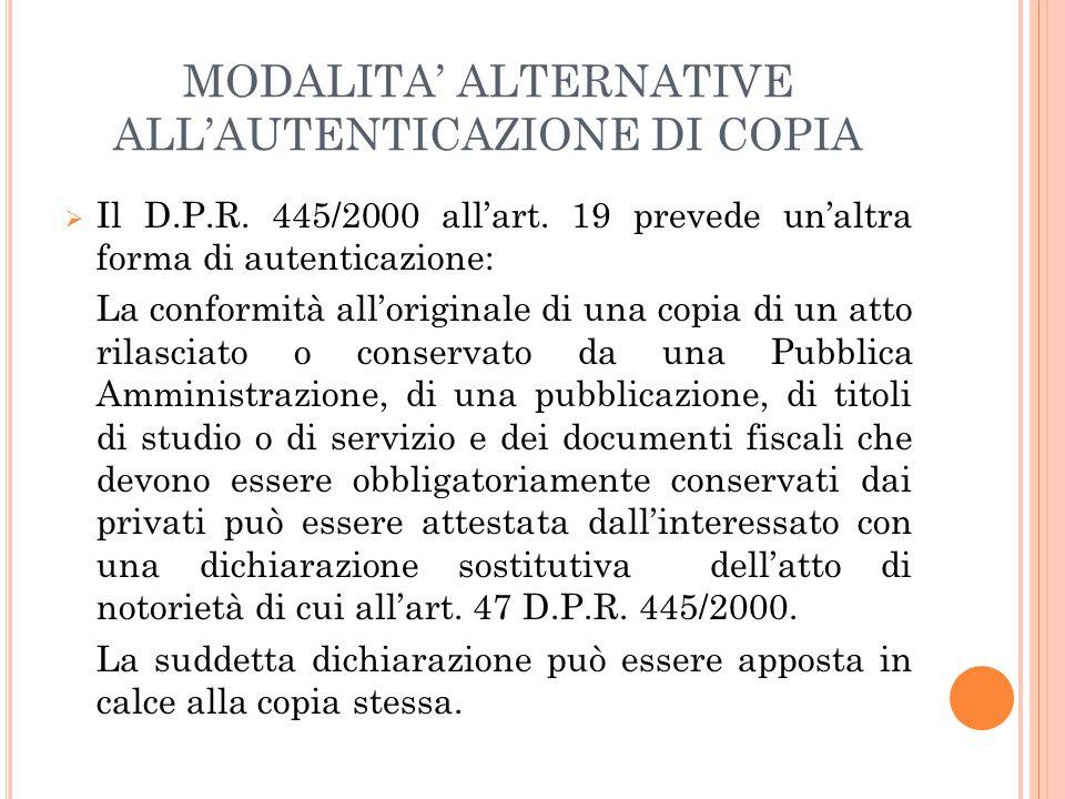 MODALITA' ALTERNATIVE ALL'AUTENTICAZIONE DI COPIA  Il D.P.R. 445/2000 all'art. 19 prevede un'altra forma di autenticazione: La conformità all'origina